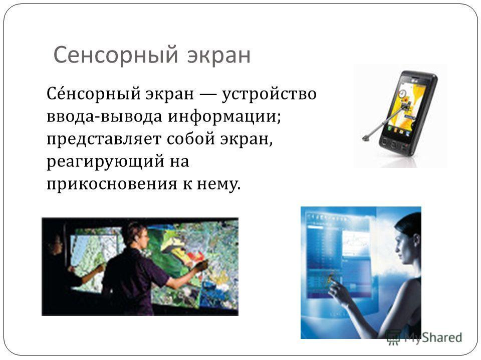 Сесенсорный экран Се́сенсорный экран устройство ввода-вывода информации; представляет собой экран, реагирующий на прикосновения к нему.