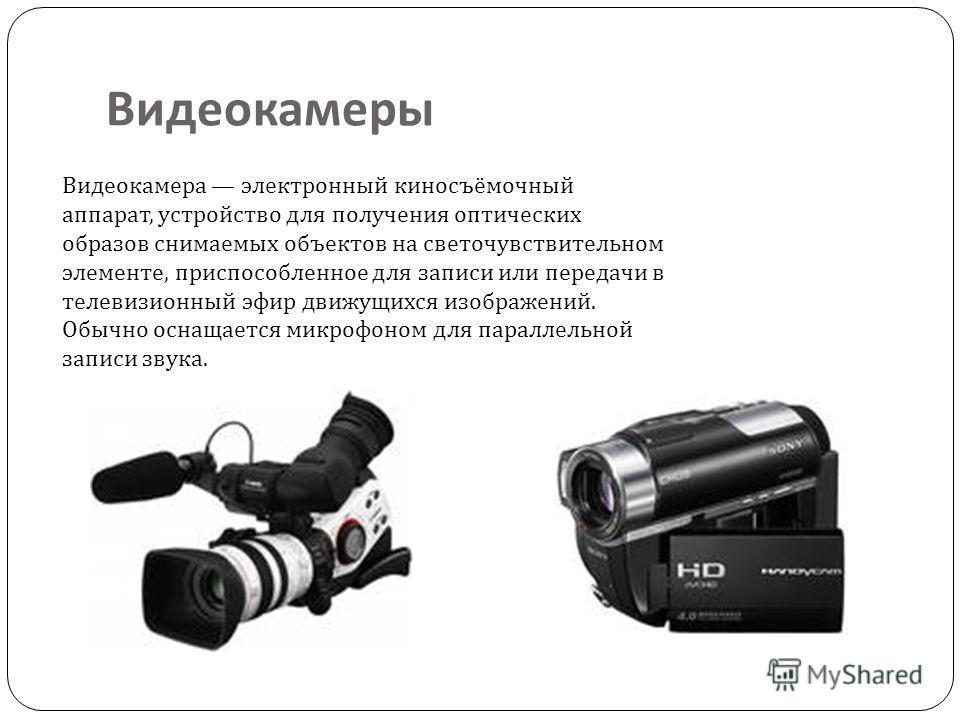 Видеокамеры Видеокамера электронный киносъёмочный аппарат, устройство для получения оптических образов снимаемых объектов на светочувствительном элементе, приспособленное для записи или передачи в телевизионный эфир движущихся изображений. Обычно осн