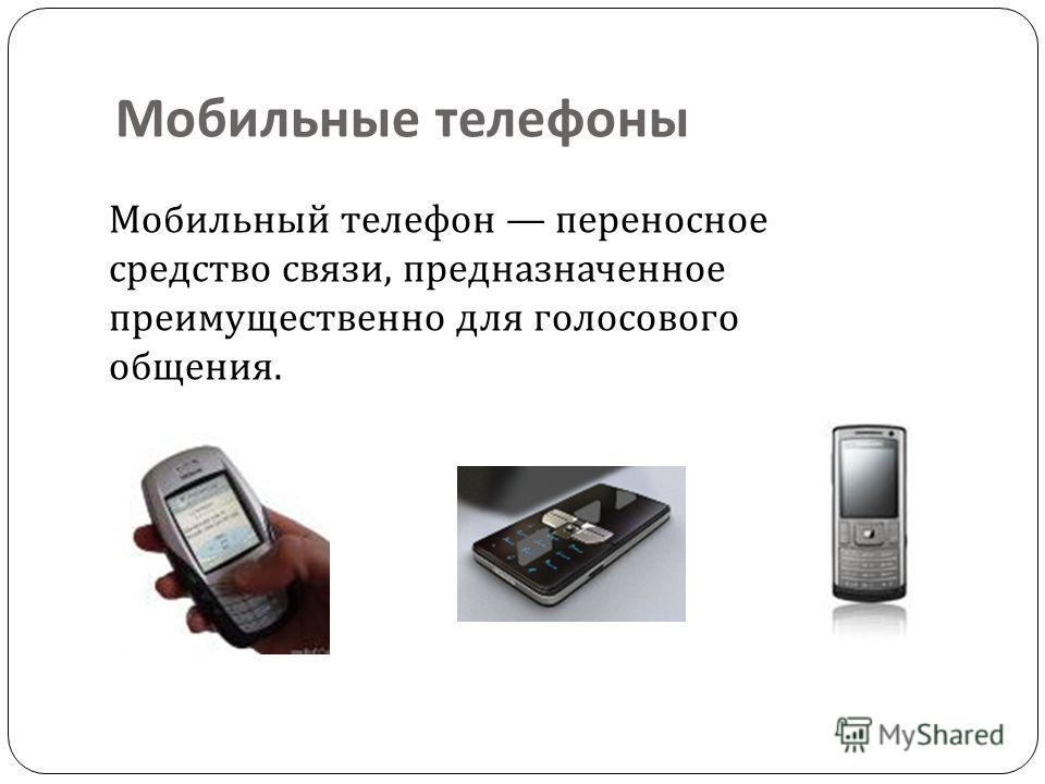 Мобильные телефоны Мобильный телефон переносное средство связи, предназначенное преимущественно для голосового общения.
