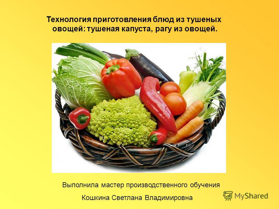 Технология приготовления блюд из тушеных овощей: тушеная капуста, рагу из овощей. Выполнила мастер производственного обучения Кошкина Светлана Владимировна