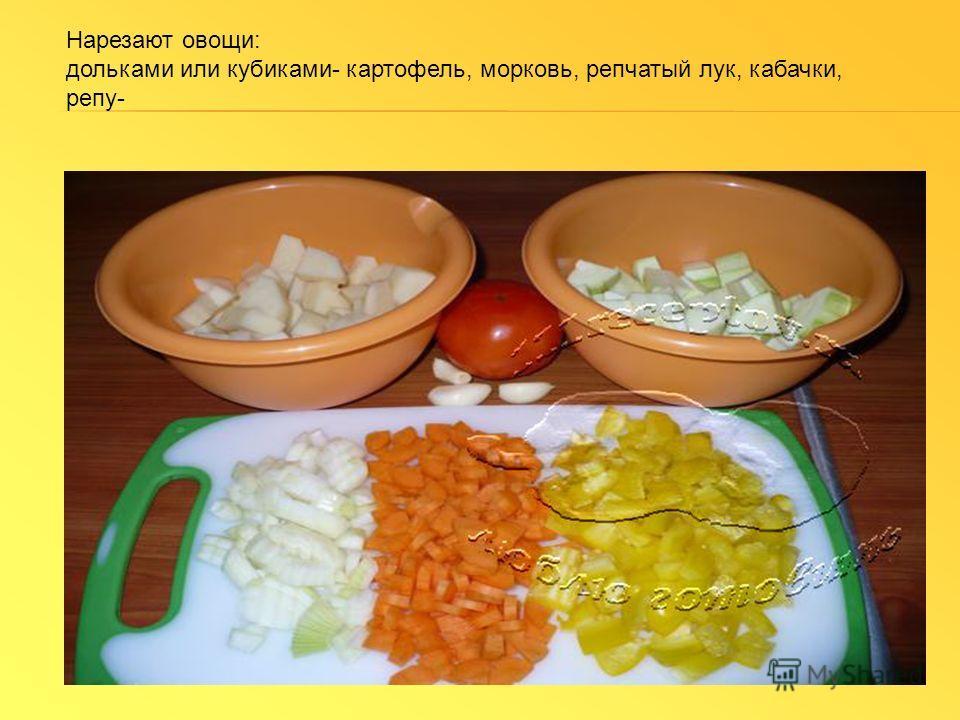Нарезают овощи: дольками или кубиками- картофель, морковь, репчатый лук, кабачки, репу-