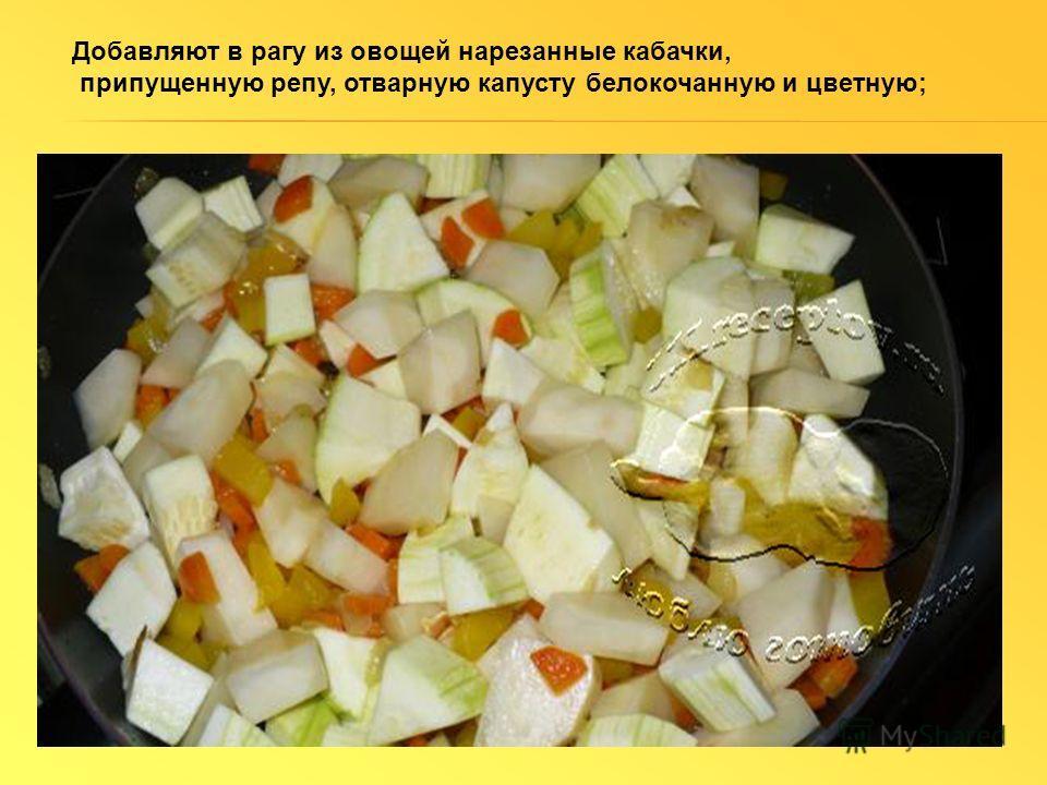 Добавляют в рагу из овощей нарезанные кабачки, припущенную репу, отварную капусту белокочанную и цветную;