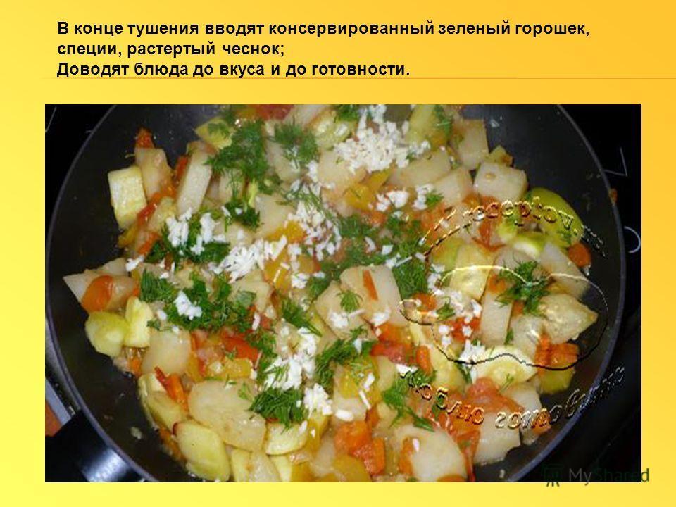 В конце тушения вводят консервированный зеленый горошек, специи, растертый чеснок; Доводят блюда до вкуса и до готовности.