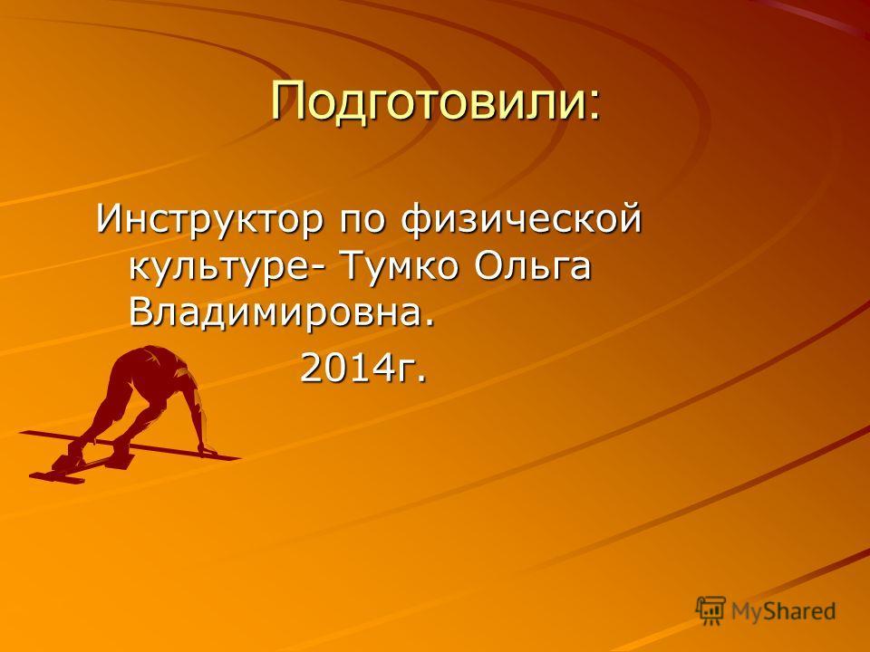 Подготовили: Инструктор по физической культуре- Тумко Ольга Владимировна. 2014 г. 2014 г.