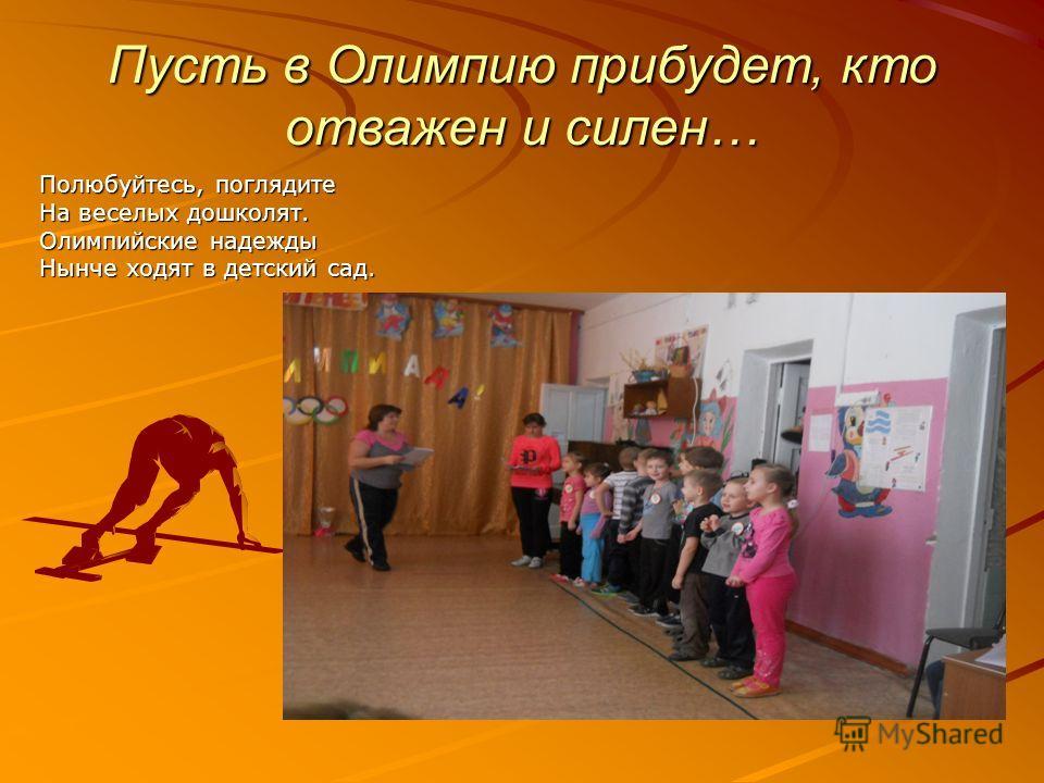 Пусть в Олимпию прибудет, кто отважен и силен… Полюбуйтесь, поглядите На веселых дошколят. Олимпийские надежды Нынче ходят в детский сад.