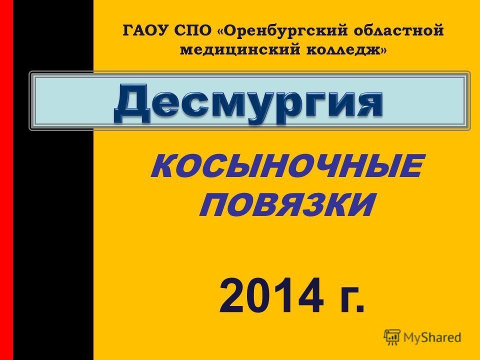 КОСЫНОЧНЫЕ ПОВЯЗКИ ГАОУ СПО «Оренбургский областной медицинский колледж» 2014 г.