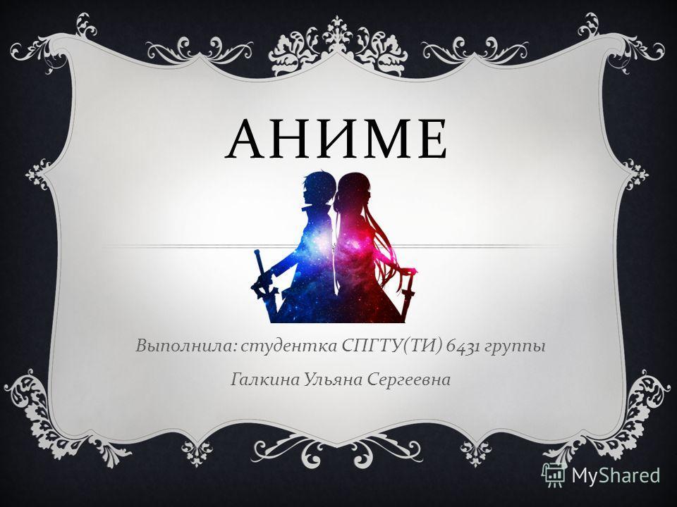 АНИМЕ Выполнила : студентка СПГТУ ( ТИ ) 6431 группы Галкина Ульяна Сергеевна