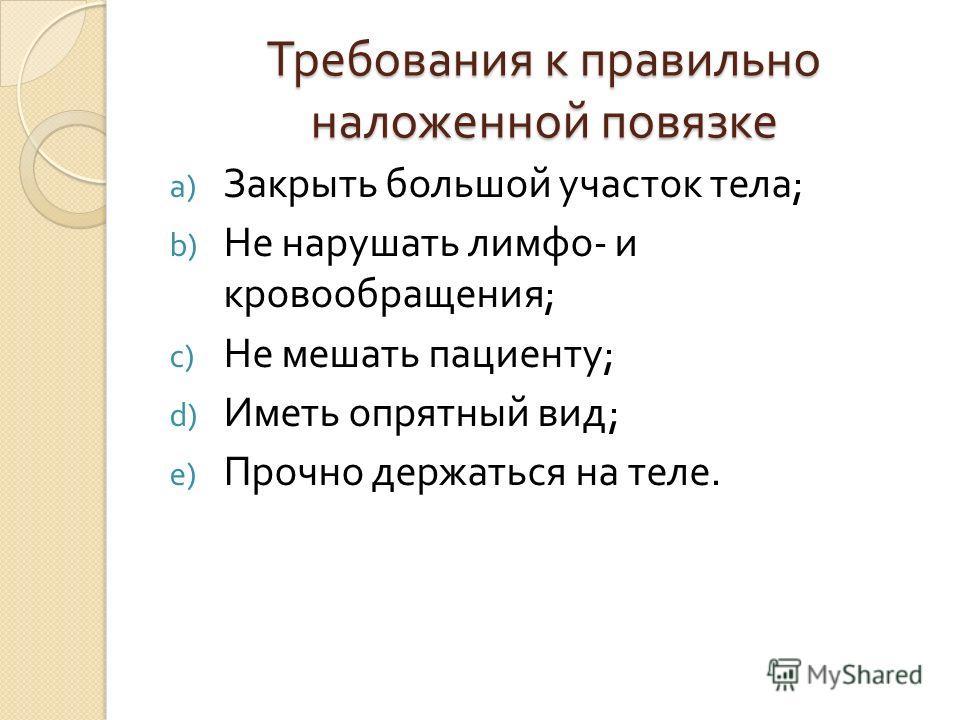 Требования к правильно наложенной повязке a) Закрыть большой участок тела ; b) Не нарушать лимфа - и кровообращения ; c) Не мешать пациенту ; d) Иметь опрятный вид ; e) Прочно держаться на теле.