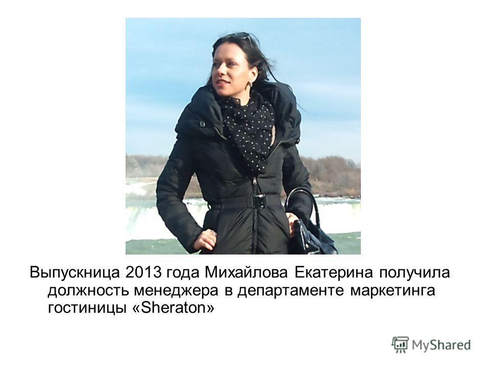 Выпускница 2013 года Михайлова Екатерина получила должность менеджера в департаменте маркетинга гостиницы «Sheraton»