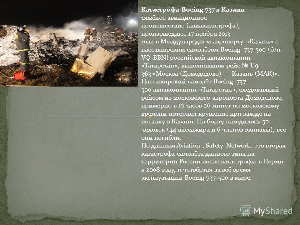 Катастрофа Boeing 737 в Казани тяжёлое авиационное происшествие (авиакатастрофа), произошедшее 17 ноября 2013 года в Международном аэропорту «Казань» с пассажирским самолётом Boeing 737-500 (б/н VQ-BBN) российской авиакомпании «Татарстан», выполнявши