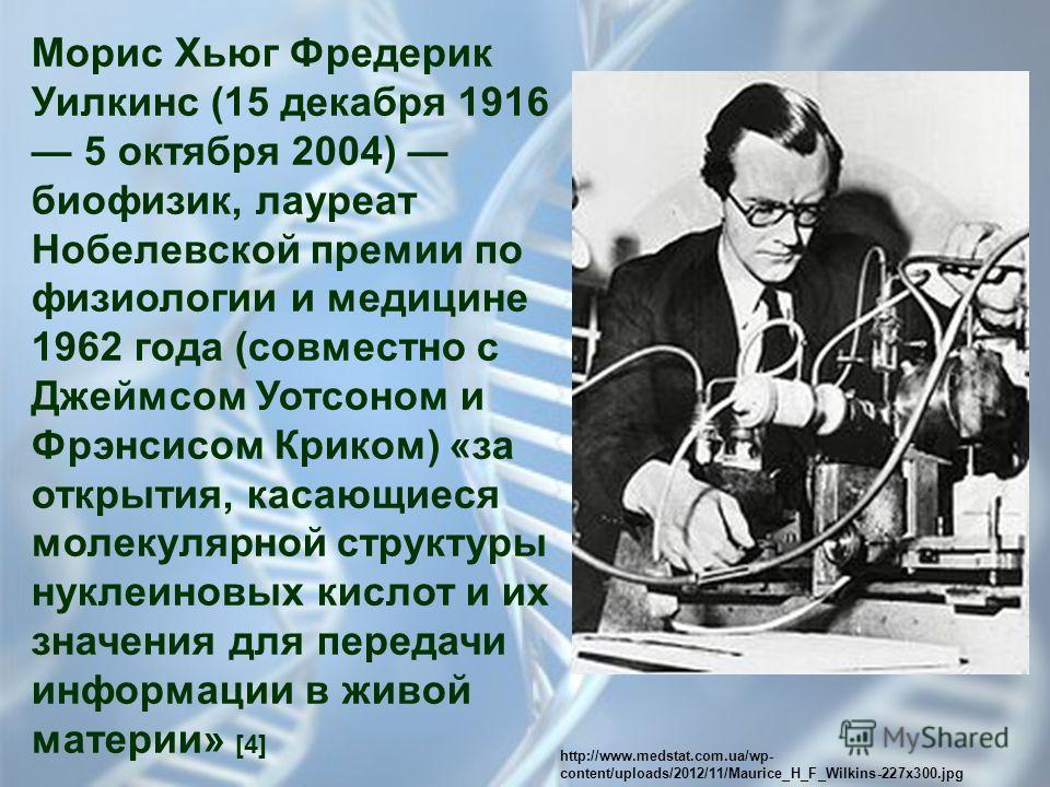 Морис Хьюг Фредерик Уилкинс (15 декабря 1916 5 октября 2004) биофизик, лауреат Нобелевской премии по физиологии и медицине 1962 года (совместно с Джеймсом Уотсоном и Фрэнсисом Криком) «за открытия, касающиеся молекулярной структуры нуклеиновых кислот
