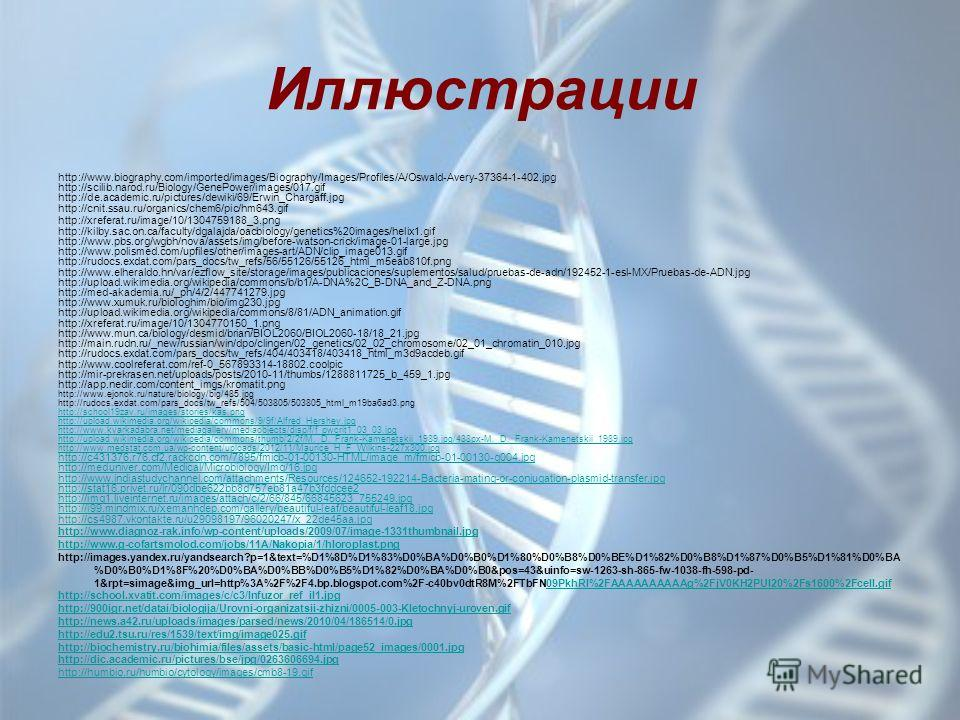 Иллюстрации http://www.biography.com/imported/images/Biography/Images/Profiles/A/Oswald-Avery-37364-1-402. jpg http://scilib.narod.ru/Biology/GenePower/images/017. gif http://de.academic.ru/pictures/dewiki/69/Erwin_Chargaff.jpg http://cnit.ssau.ru/or