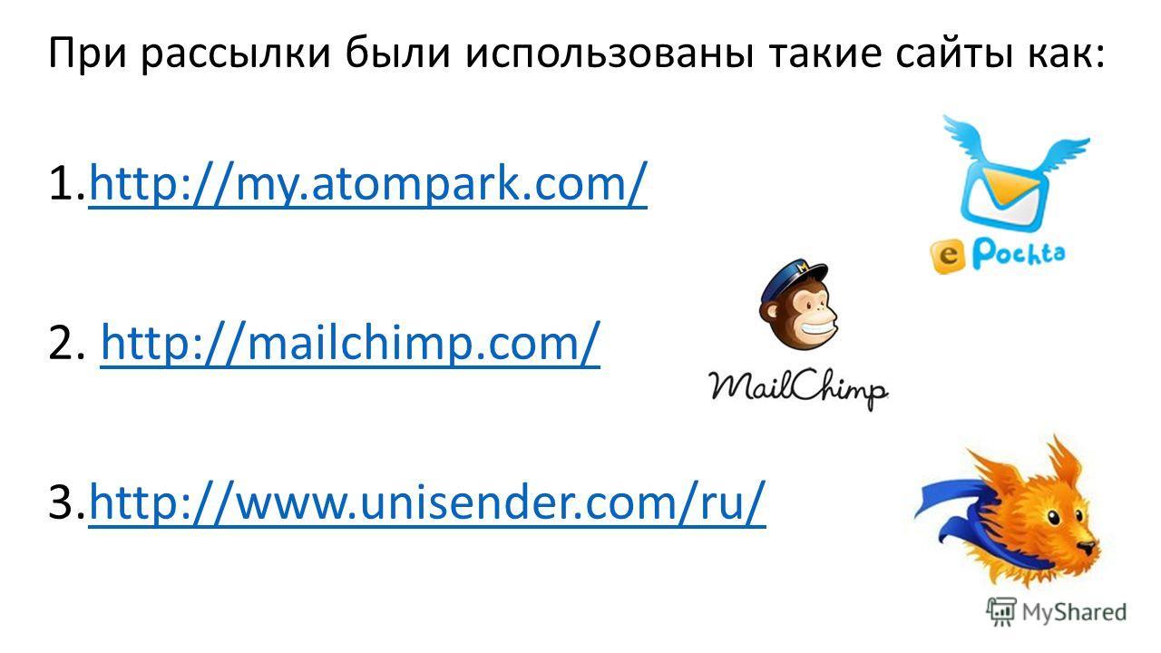 При рассылки были использованы такие сайты как: 1.http://my.atompark.com/http://my.atompark.com/ 2. http://mailchimp.com/http://mailchimp.com/ 3.http://www.unisender.com/ru/http://www.unisender.com/ru/