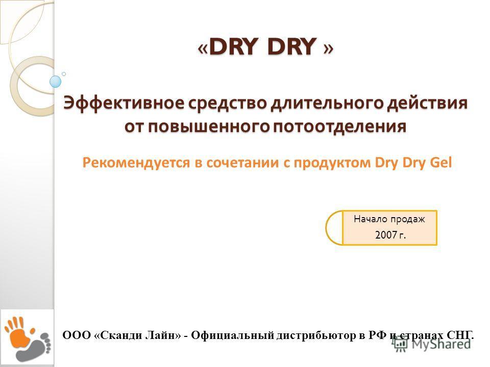 «DRY DRY » Эффективное средство длительного действия от повышенного потоотделения ООО «Сканди Лайн» - Официальный дистрибьютор в РФ и странах СНГ. Начало продаж 2007 г. Рекомендуется в сочетании с продуктом Dry Dry Gel