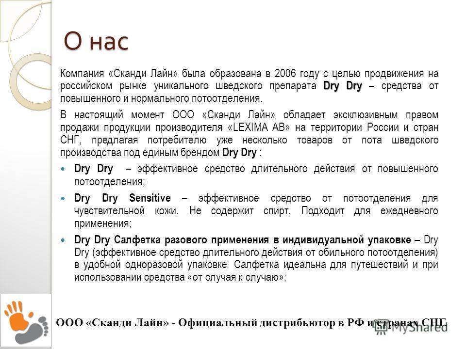 О нас Dry Dry Компания «Сканди Лайн» была образована в 2006 году с целью продвижения на российском рынке уникального шведского препарата Dry Dry – средства от повышенного и нормального потоотделения. В настоящий момент ООО «Сканди Лайн» обладает экск