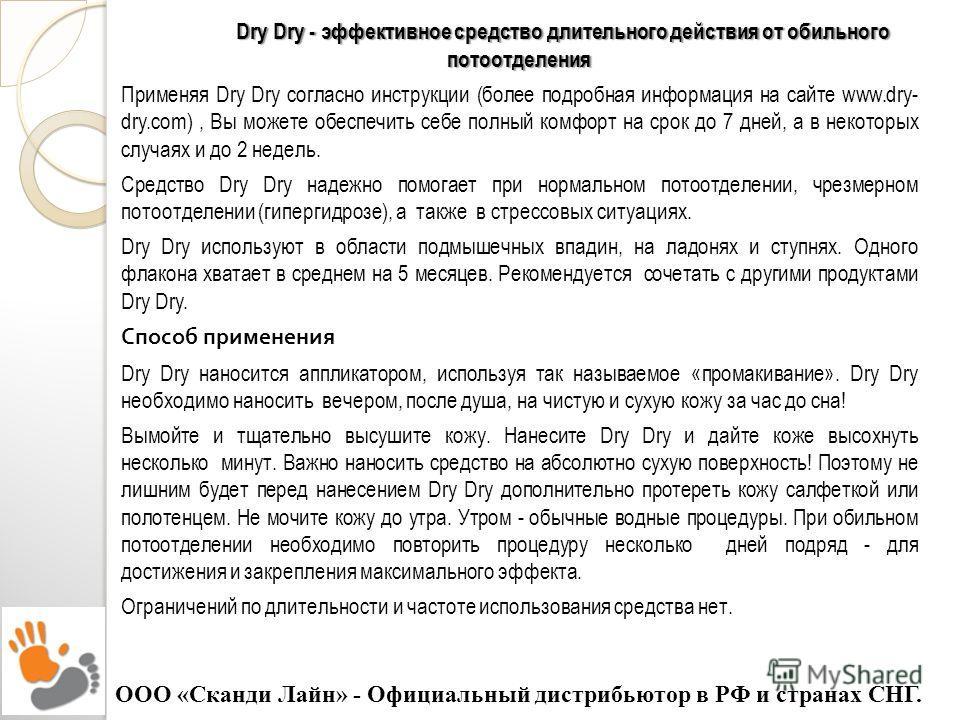 Dry Dry - эффективное средство длительного действия от обильного потоотделения Применяя Dry Dry согласно инструкции (более подробная информация на сайте www.dry- dry.com), Вы можете обеспечить себе полный комфорт на срок до 7 дней, а в некоторых случ