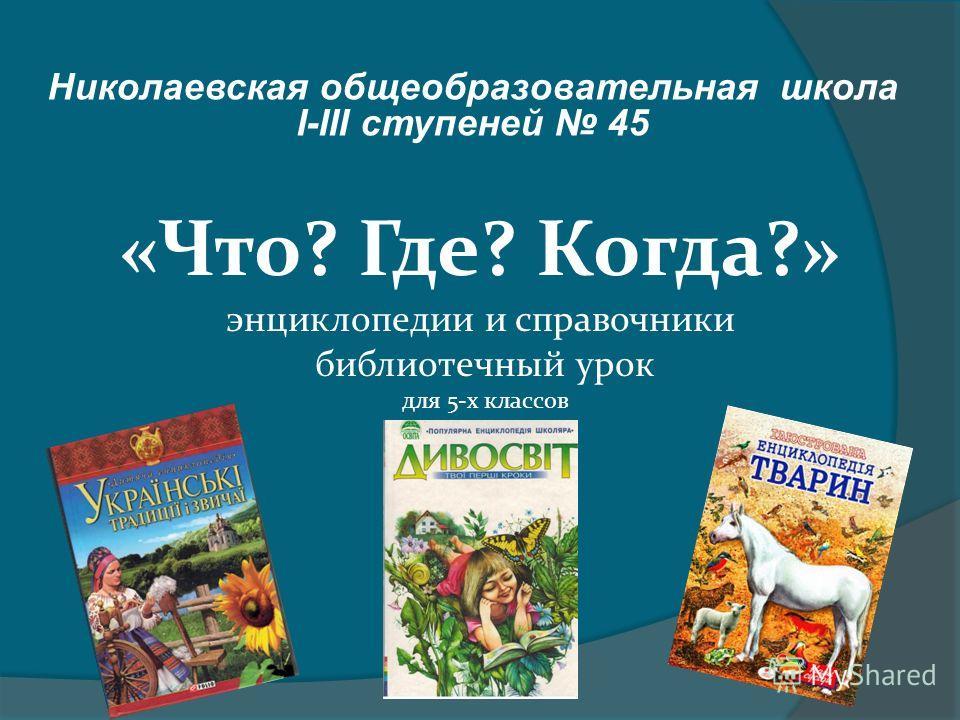 Николаевская общеобразовательная школа І-ІІІ ступеней 45 «Что? Где? Когда?» энциклопедии и справочники библиотечный урок для 5-х классов