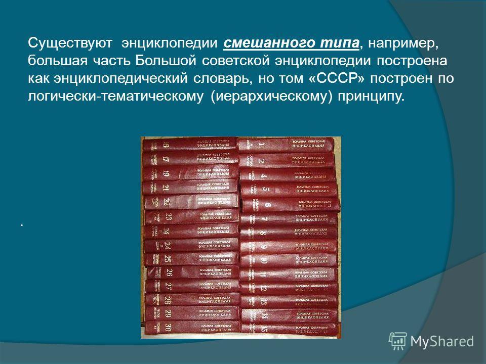 Существуют энциклопедии смешанного типа, например, большая часть Большой советской энциклопедии построена как энциклопедический словарь, но том «СССР» построен по логически-тематическому (иерархическому) принципу..