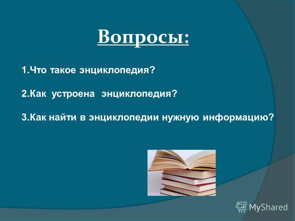 1. Что такое энциклопедия? 2. Как устроена энциклопедия? 3. Как найти в энциклопедии нужную информацию? Вопросы: