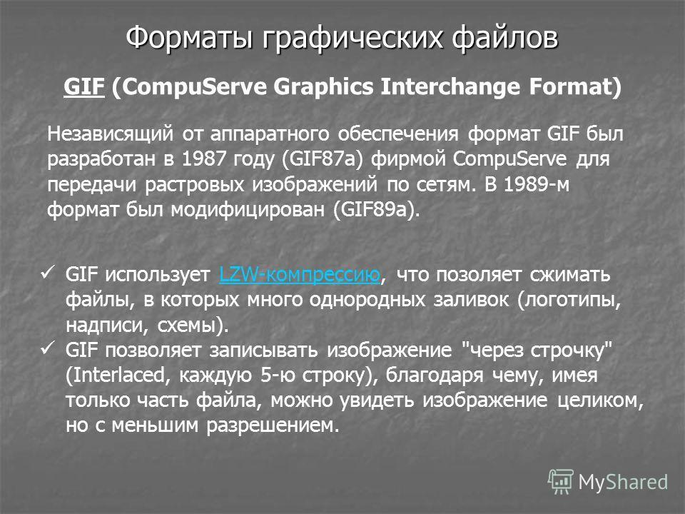 Форматы графических файлов GIF (CompuServe Graphics Interchange Format) GIF использует LZW-компрессию, что позволяет сжимать файлы, в которых много однородных заливок (логотипы, надписи, схемы).LZW-компрессию GIF позволяет записывать изображение