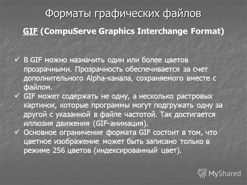 Форматы графических файлов GIF (CompuServe Graphics Interchange Format) В GIF можно назначить один или более цветов прозрачными. Прозрачность обеспечивается за счет дополнительного Alpha-канала, сохраняемого вместе с файлом. GIF может содержать не од