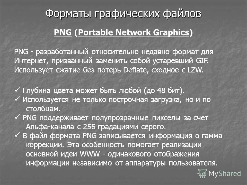 Форматы графических файлов PNG (Portable Network Graphics) Глубина цвета может быть любой (до 48 бит). Используется не только построчная загрузка, но и по столбцам. PNG поддерживает полупрозрачные пикселы за счет Альфа-канала с 256 градациями серого.
