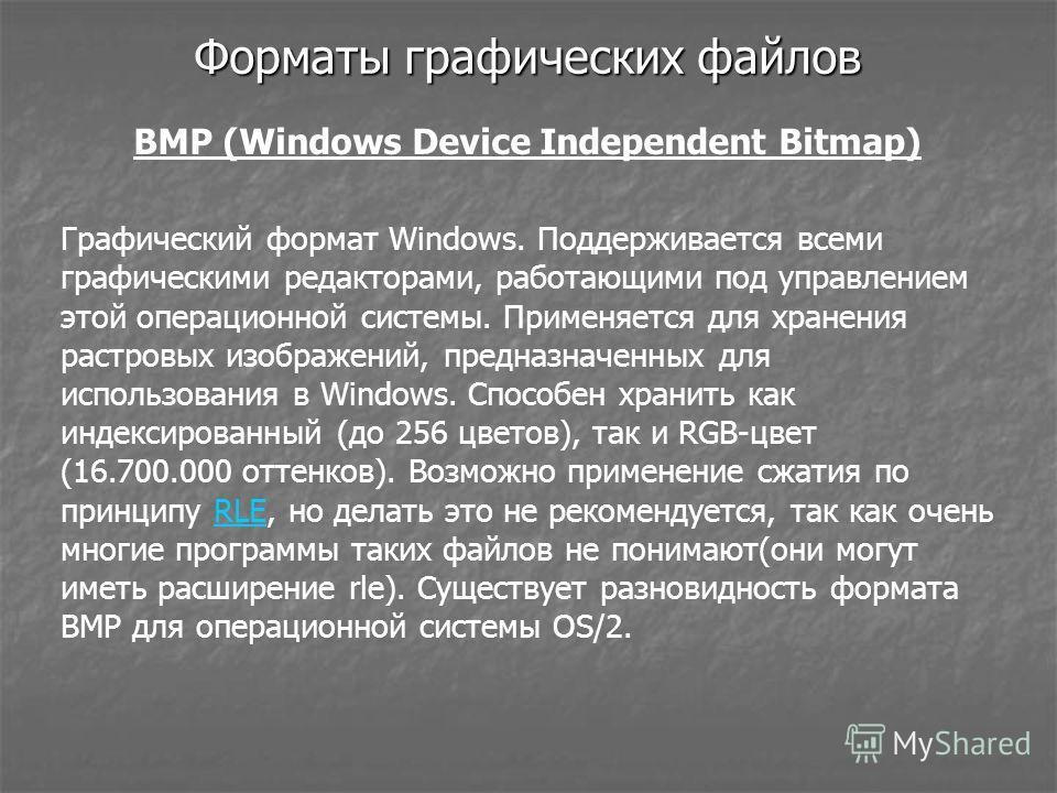 Форматы графических файлов BMP (Windows Device Independent Bitmap) Графический формат Windows. Поддерживается всеми графическими редакторами, работающими под управлением этой операционной системы. Применяется для хранения растровых изображений, предн
