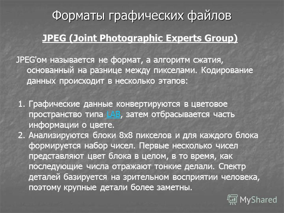 Форматы графических файлов JPEG (Joint Photographic Experts Group) JPEG'ом называется не формат, а алгоритм сжатия, основанный на разнице между пикселами. Кодирование данных происходит в несколько этапов: 1. Графические данные конвертируются в цветов