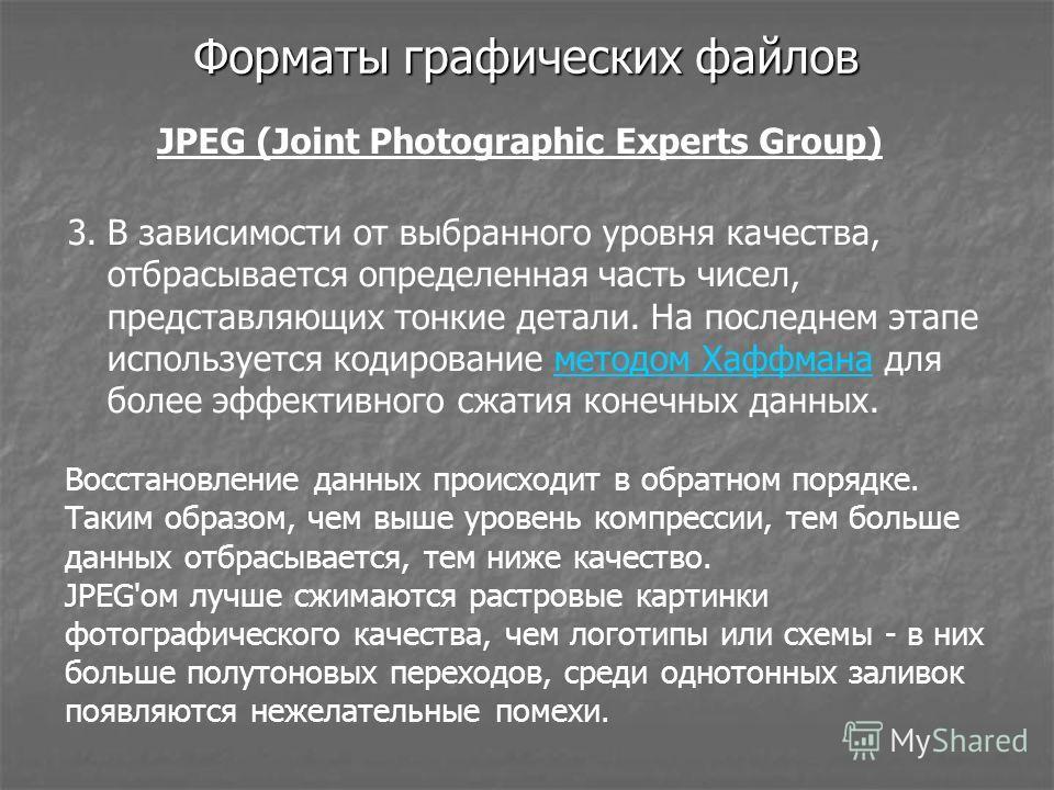 Форматы графических файлов JPEG (Joint Photographic Experts Group) 3. В зависимости от выбранного уровня качества, отбрасывается определенная часть чисел, представляющих тонкие детали. На последнем этапе используется кодирование методом Хаффмана для