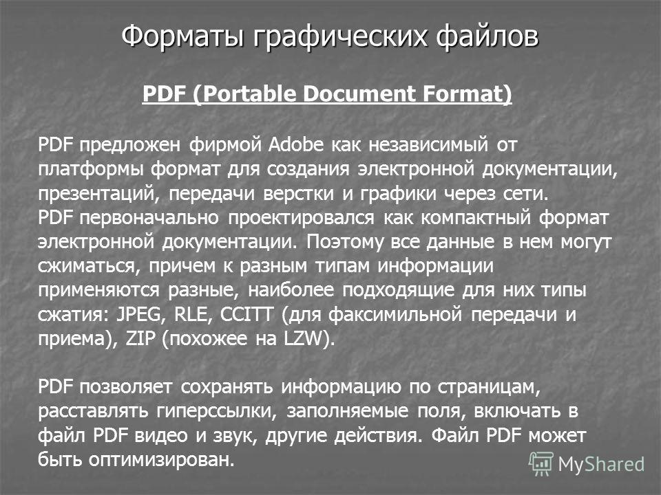 Форматы графических файлов PDF (Portable Document Format) PDF предложен фирмой Adobe как независимый от платформы формат для создания электронной документации, презентаций, передачи верстки и графики через сети. PDF первоначально проектировался как к