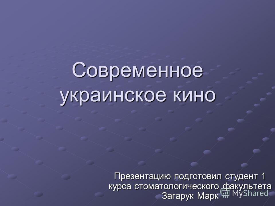 Современное украинское кино Презентацию подготовил студент 1 курса стоматологического факультета Загарук Марк