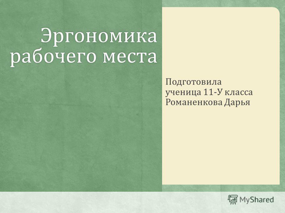 Эргономика рабочего места Подготовила ученица 11-У класса Романенкова Дарья
