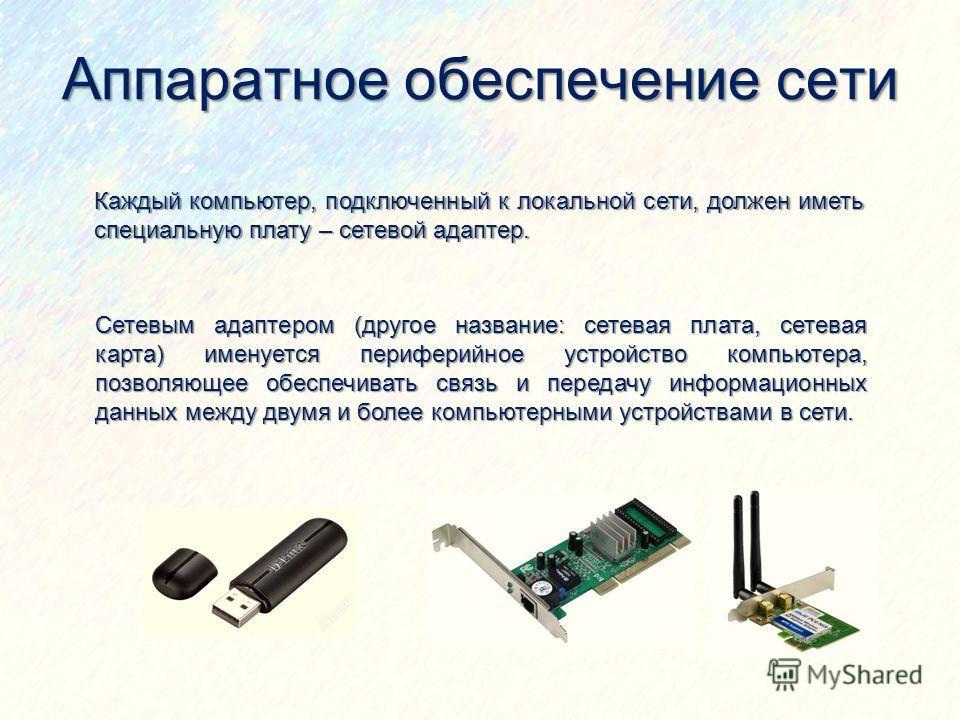 Аппаратное обеспечение сети Каждый компьютер, подключенный к локальной сети, должен иметь специальную плату – сетевой адаптер. Сетевым адаптером (другое название: сетевая плата, сетевая карта) именуется периферийное устройство компьютера, позволяющее