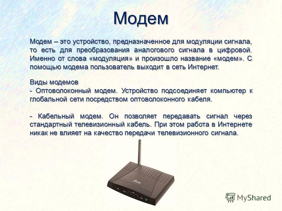 Модем Модем – это устройство, предназначенное для модуляции сигнала, то есть для преобразования аналогового сигнала в цифровой. Именно от слова «модуляция» и произошло название «модем». С помощью модема пользователь выходит в сеть Интернет. Виды моде
