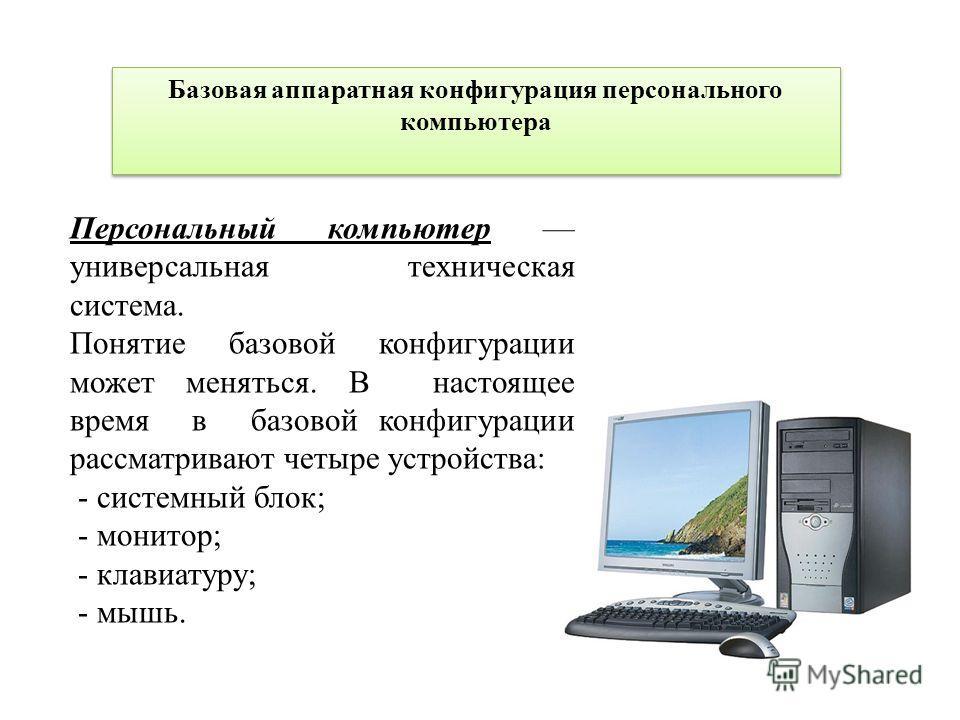 Базовая аппаратная конфигурация персонального компьютера Персональный компьютер универсальная техническая система. Понятие базовой конфигурации может меняться. В настоящее время в базовой конфигурации рассматривают четыре устройства: - системный блок