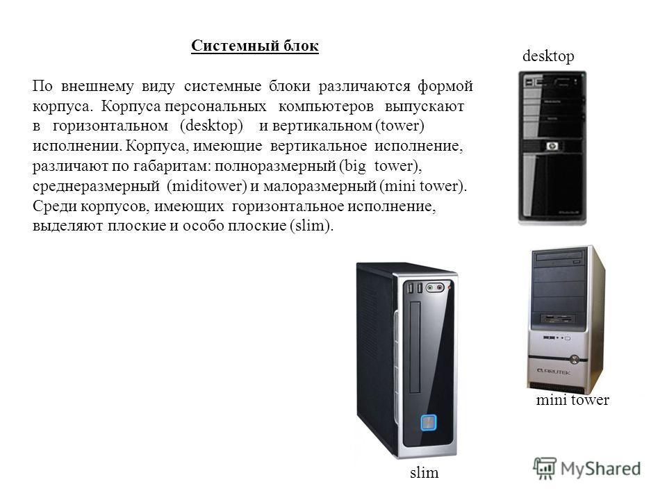 Системный блок По внешнему виду системные блоки различаются формой корпуса. Корпуса персональных компьютеров выпускают в горизонтальном (desktop) и вертикальном (tower) исполнении. Корпуса, имеющие вертикальное исполнение, различают по габаритам: пол