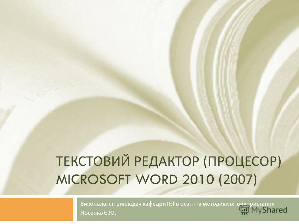 ТЕКСТОВИЙ РЕДАКТОР ( ПРОЦЕСОР ) MICROSOFT WORD 2010 (2007) Виконала : ст. викладач кафедри ІКТ в освіті та методики їх використання Носенко Є. Ю.