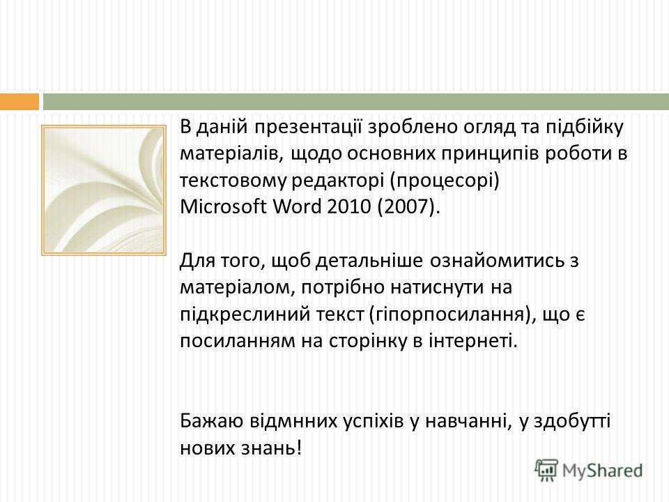 В даній презентації зроблено огляд та підбійку матеріалів, щодо основних принципів роботи в текстовому редакторі ( процесорі ) Microsoft Word 2010 (2007). Для того, щоб детальніше ознайомитись з матеріалом, потрібно натиснути на підкреслиний текст (
