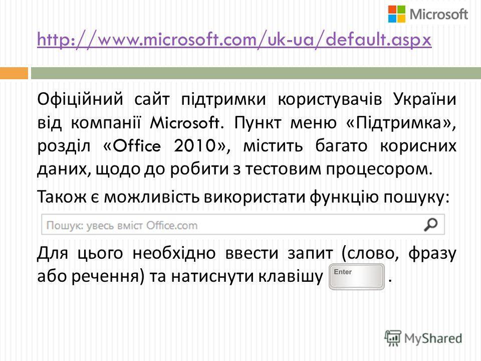 http://www.microsoft.com/uk-ua/default.aspx Офіційний сайт підтримки користувачів України від компанії Microsoft. Пункт меню « Підтримка », розділ «Office 2010», містить багато корисних даних, щодо до робити з тестовим процессором. Також є можливість