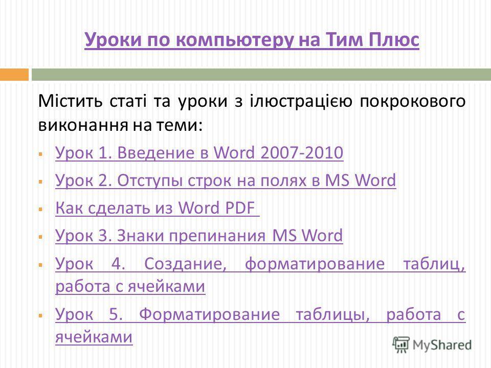 Уроки по компьютеру на Тим Плюс Містить статі та уроки з ілюстрацією порошкового виконання на теми : Урок 1. Введение в Word 2007-2010 Урок 1. Введение в Word 2007-2010 Урок 2. Отступы строк на полях в MS Word Урок 2. Отступы строк на полях в MS Word