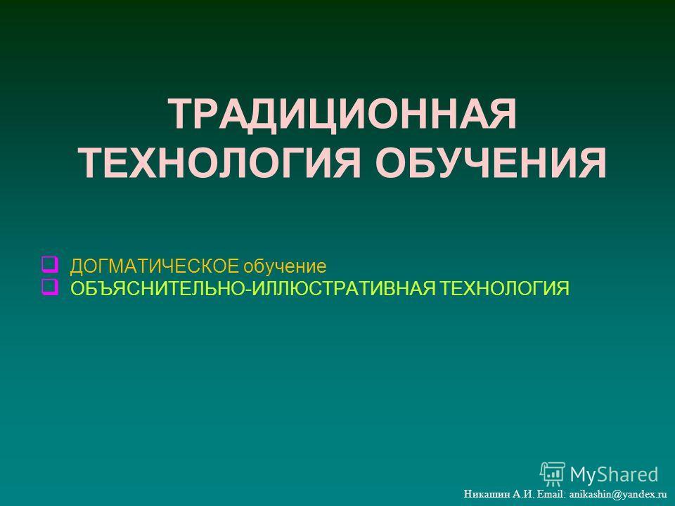ТРАДИЦИОННАЯ ТЕХНОЛОГИЯ ОБУЧЕНИЯ ДОГМАТИЧЕСКОЕ обучение ОБЪЯСНИТЕЛЬНО-ИЛЛЮСТРАТИВНАЯ ТЕХНОЛОГИЯ Никашин А.И. Email: anikashin@yandex.ru