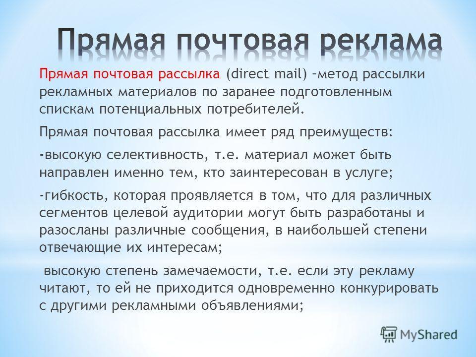 Прямая почтовая рассылка (direct mail) –метод рассылки рекламных материалов по заранее подготовленным спискам потенциальных потребителей. Прямая почтовая рассылка имеет ряд преимуществ: -высокую селективность, т.е. материал может быть направлен именн