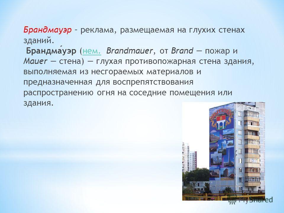 Брандмауэр – реклама, размещаемая на глухих стенах зданий. Брандмауэр (нем. Brandmauer, от Brand пожар и Mauer стена) глухая противопожарная стена здания, выполняемая из несгораемых материалов и предназначенная для воспрепятствования распространению