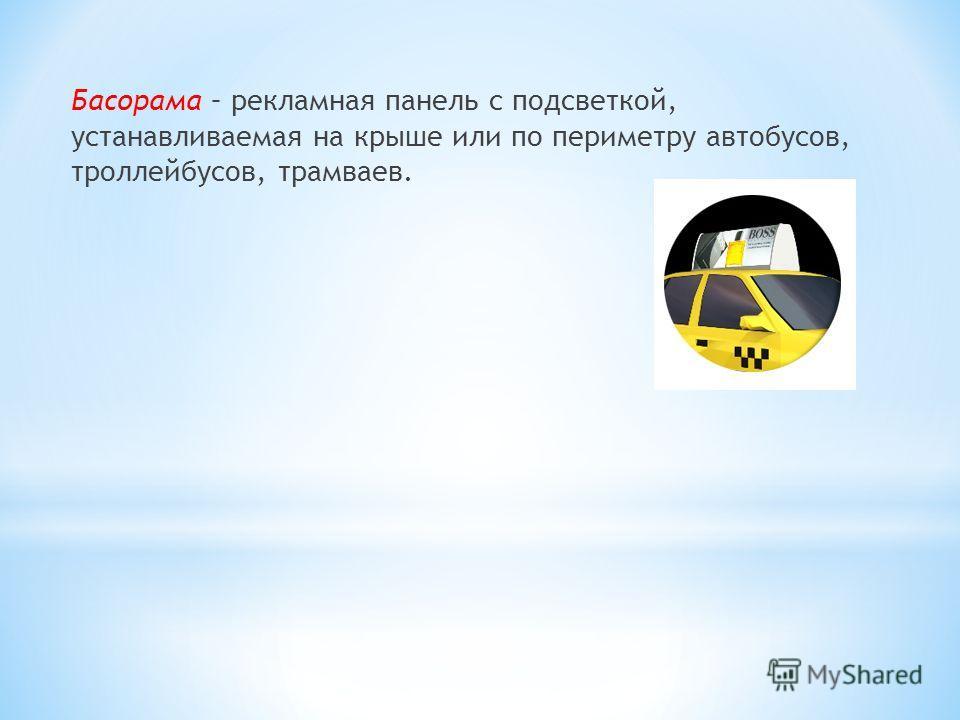 Басорама – рекламная панель с подсветкой, устанавливаемая на крыше или по периметру автобусов, троллейбусов, трамваев.