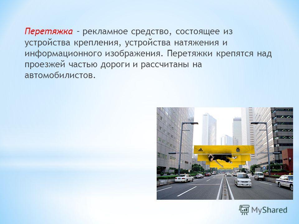 Перетяжка – рекламное средство, состоящее из устройства крепления, устройства натяжения и информационного изображения. Перетяжки крепятся над проезжей частью дороги и рассчитаны на автомобилистов.
