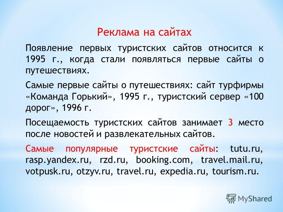 Реклама на сайтах Появление первых туристских сайтов относится к 1995 г., когда стали появляться первые сайты о путешествиях. Самые первые сайты о путешествиях: сайт турфирмы «Команда Горький», 1995 г., туристский сервер «100 дорог», 1996 г. Посещаем