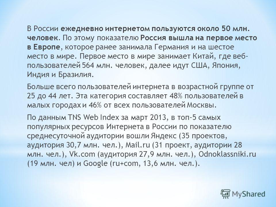 В России ежедневно интернетом пользуются около 50 млн. человек. По этому показателю Россия вышла на первое место в Европе, которое ранее занимала Германия и на шестое место в мире. Первое место в мире занимает Китай, где веб- пользователей 564 млн. ч