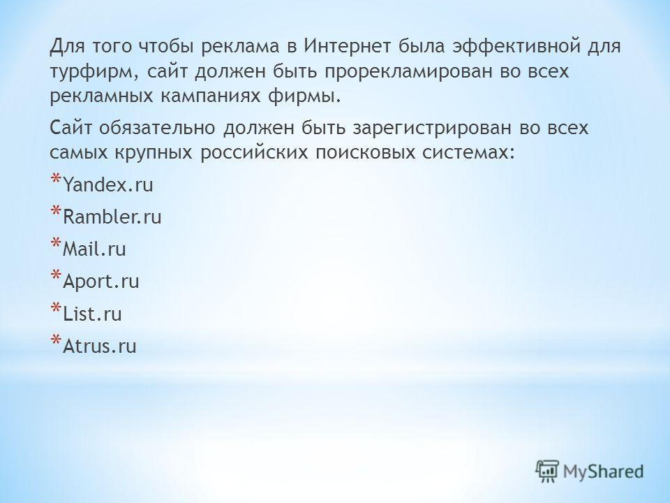 Для того чтобы реклама в Интернет была эффективной для турфирм, сайт должен быть прорекламирован во всех рекламных кампаниях фирмы. Сайт обязательно должен быть зарегистрирован во всех самых крупных российских поисковых системах: * Yandex.ru * Ramble
