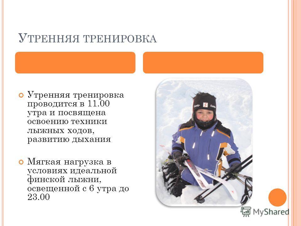 У ТРЕННЯЯ ТРЕНИРОВКА Утренняя тренировка проводится в 11.00 утра и посвящена освоению техники лыжных ходов, развитию дыхания Мягкая нагрузка в условиях идеальной финской лыжни, освещенной с 6 утра до 23.00