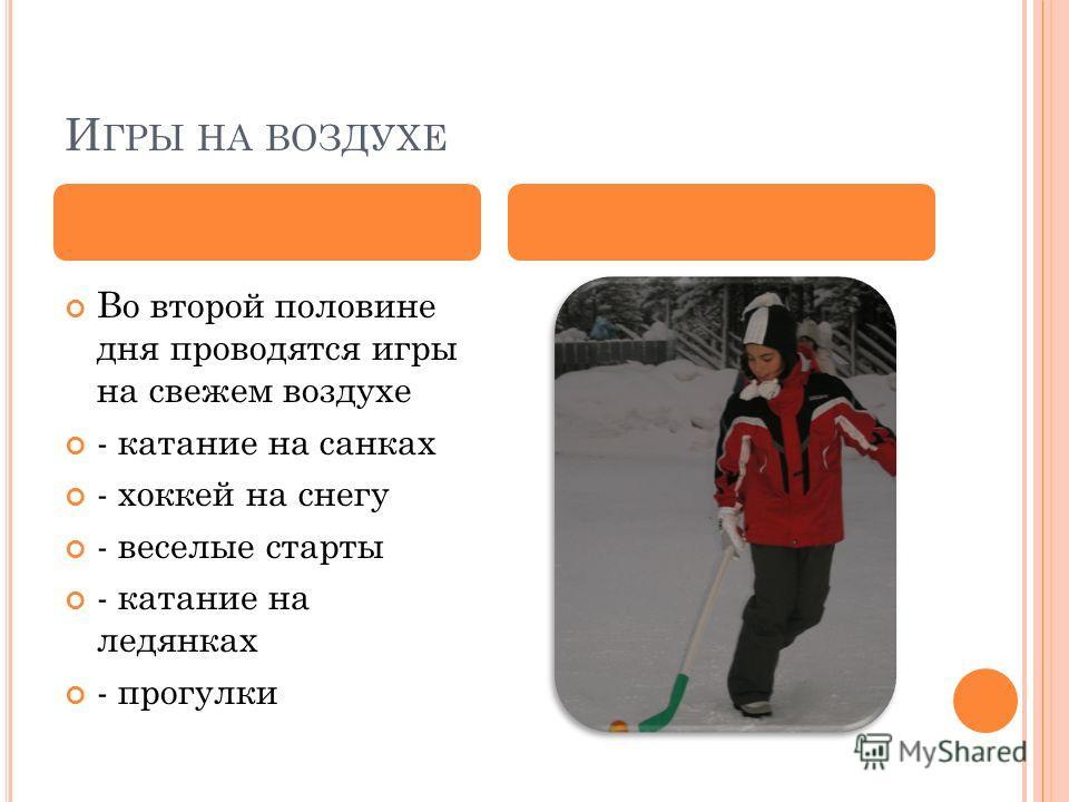 И ГРЫ НА ВОЗДУХЕ Во второй половине дня проводятся игры на свежем воздухе - катание на санках - хоккей на снегу - веселые старты - катание на ледянках - прогулки
